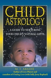Child Astrology - A Guide to Nurturing Your Child's Natural Gifts ebook by M. J. Abadie