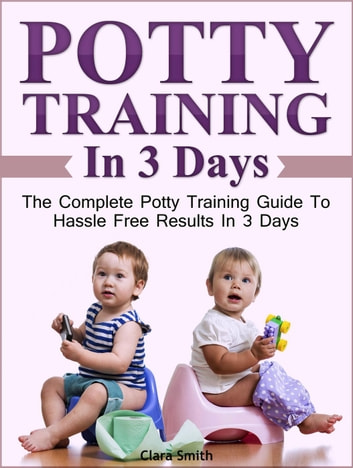 Potty Training In 3 Days: The Complete Potty Training Guide To Hassle Free Results In 3 Days ebook by Clara Smith
