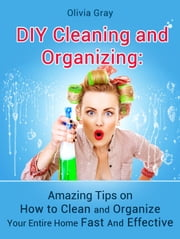 DIY Cleaning and Organizing: Amazing Tips on How to Clean and Organize Your Entire Home Fast And Effective ebook by Kobo.Web.Store.Products.Fields.ContributorFieldViewModel