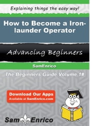 How to Become a Iron-launder Operator - How to Become a Iron-launder Operator ebook by Marietta Musser