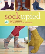 Sockupied - 20 Knit Projects to Satisfy Your Sock Obsession ebook by Anne Merrow