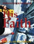 His Faith...: Positions Us for Possession ebook by Dr. Alan Pateman