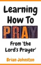 Learning How To Pray - From the Lord's Prayer ebook by Brian Johnston