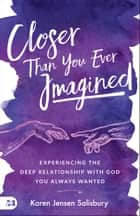 Closer than You Ever Imagined - Experiencing the Deep Relationship with God You Always Wanted ebook by Karen Jensen Salisbury