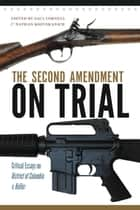 The Second Amendment on Trial - Critical Essays on District of Columbia v. Heller ebook by Saul Cornell, Nathan Kozuskanich