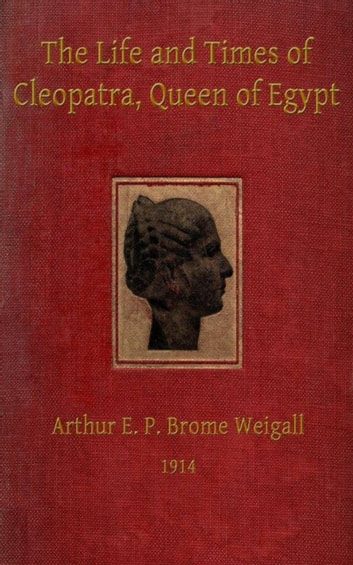 The Life and Times of Cleopatra, Queen of Egypt ann of the Roman Empire ebook by Arthur E.P. Brome Brome Weigall