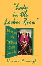 """Lady in the Locker Room"": Adventures of a Trailblazing Sports Journalist ebook by Susan Fornoff"