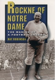 Rockne of Notre Dame: The Making of a Football Legend ebook by Ray Robinson