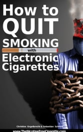 How to quit smoking with Electronic Cigarettes ebook by Christine Engelbrecht,Sebastian Schewe