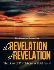 The Revelation of Revelation - The Book of Revelaton - A Total Fraud ebook by Ken Vernon and Brooke Folk