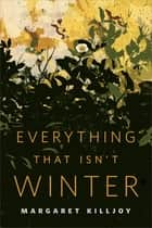 Everything That Isn't Winter ebook by Margaret Killjoy