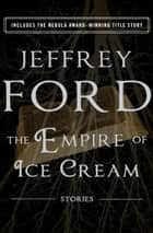 The Empire of Ice Cream - Stories ebook by Jeffrey Ford, Jonathan Carroll