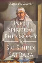 Unique Spiritual Philosophy of Sri Shirdi Sai Baba ebook by Satya Pal Ruhela