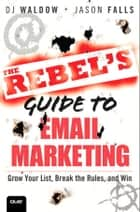 The Rebel's Guide to Email Marketing: Grow Your List, Break the Rules, and Win ebook by DJ Waldow,Jason Falls