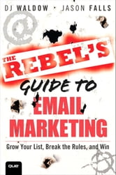 The Rebel's Guide to Email Marketing: Grow Your List, Break the Rules, and Win - Grow Your List, Break the Rules, and Win ebook by DJ Waldow,Jason Falls