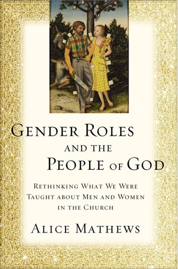 Gender Roles and the People of God - Rethinking What We Were Taught about Men and Women in the Church ebook by Alice Mathews