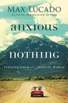 Anxious for Nothing - Finding Calm in a Chaotic World ebook by Max Lucado