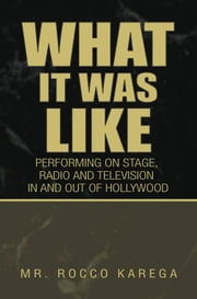 What It Was Like - PERFORMING IN AND OUT OF HOLLYWOOD ON STAGE, FILM,RADIO and TELEVISION (Meeting Over 50 Famous People) ebook by Rocco Karega