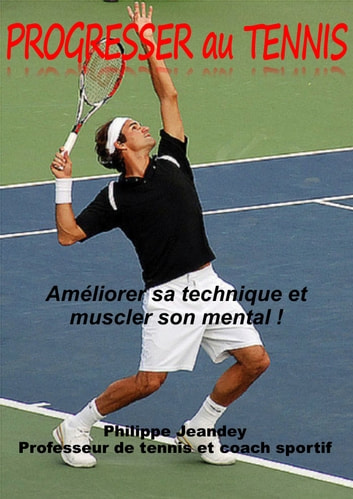 Progresser au tennis - Améliorer sa technique et muscler son mental ebook by Philippe JEANDEY