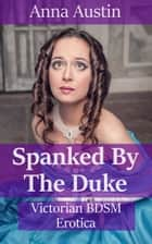 Spanked By The Duke ebook by Anna Austin
