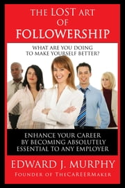The Lost Art of Followership: How to Enhance Your Career by Becoming Absolutely Essential to Any Employer ebook by Edward J. Murphy