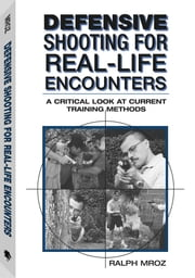 Defensive Shooting For Real-life Encounters: A Critical Look At Current Training Methods ebook by Mroz, Ralph