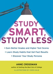 Study Smart, Study Less - Earn Better Grades and Higher Test Scores, Learn Study Habits That Get Fast Results, and Discover Your Study Persona ebook by Anne Crossman