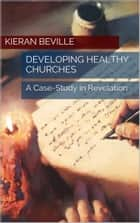 DEVELOPING HEALTHY CHURCHES - A Case-Study in Revelation ebook by Kieran Beville