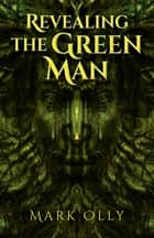 Revealing The Green Man ebook by Mark Olly