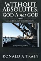 Without Absolutes, God is not God ebook by Ronald A Train