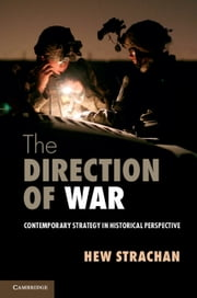 The Direction of War - Contemporary Strategy in Historical Perspective ebook by Sir Hew Strachan