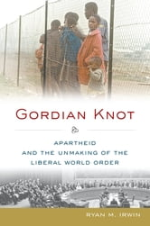 Gordian Knot - Apartheid and the Unmaking of the Liberal World Order ebook by Ryan M. Irwin