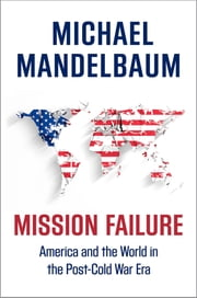 Mission Failure - America and the World in the Post-Cold War Era ebook by Michael Mandelbaum