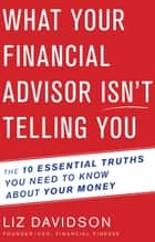 What Your Financial Advisor Isn't Telling You ebook de Liz Davidson