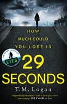 29 Seconds - From the author of LIES. You will not put this thriller down until the final astonishing twist . . . ebook by TM Logan