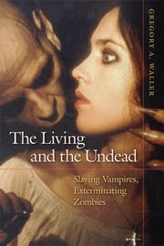 The Living and the Undead - Slaying Vampires, Exterminating Zombies ebook by Gregory Waller