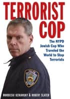 Terrorist Cop - The NYPD Jewish Cop Who Traveled the World to Stop Terrorists ebook by Dzikansky Mordecai, Robert Slater