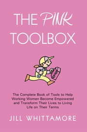 The Pink Toolbox - The Complete Book of Tools to Help Working Women Become Empowered and Transform Their Lives to Living Life on Their Terms ebook by Jill Whittamore