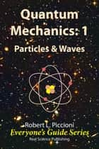 Quantum Mechanics 1: Particles & Waves ebook by Robert Piccioni