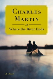 Where the River Ends - A Novel ebook by Charles Martin