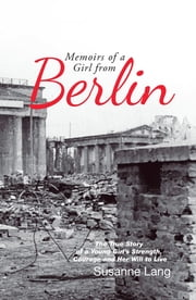 Memoirs of a Girl from Berlin - The True Story of a Young Girl'S Strength and Courage and Her Will to Live ebook by Susanne Lang