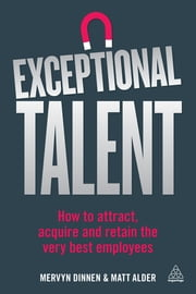 Exceptional Talent - How to Attract, Acquire and Retain the Very Best Employees ebook by Mervyn Dinnen,Matt Alder