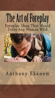 The Art of Foreplay - Foreplay Ideas That Would Drive Any Woman Wild ebook by Anthony Ekanem