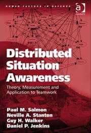 Distributed Situation Awareness - Theory, Measurement and Application to Teamwork ebook by Dr Daniel P Jenkins,Dr Guy H Walker,Professor Neville A Stanton,Professor Paul M Salmon,Professor Don Harris,Dr Eduardo Salas