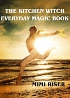 The Kitchen Witch Everyday Magic Book ebook by Mimi Riser