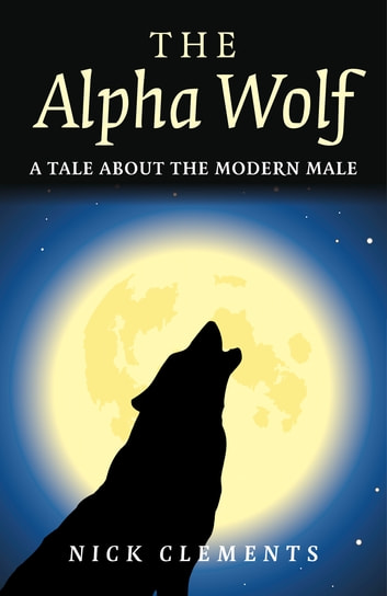 The Alpha Wolf - A Tale About the Modern Male ebook by Nick Clements