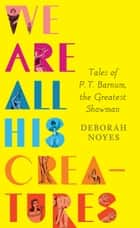 We Are All His Creatures: Tales of P. T. Barnum, the Greatest Showman ebook by Deborah Noyes