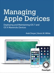 Managing Apple Devices - Deploying and Maintaining iOS 7 and OS X Mavericks Devices ebook by Arek Dreyer,Kevin M. White