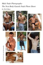 Male Nude Photography- The Next Body Guards Nude Photo Shoot ebook by Nick Baer