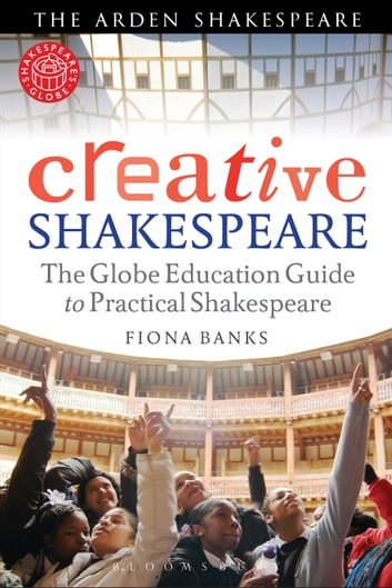 Creative Shakespeare - The Globe Education Guide to Practical Shakespeare ebook by Fiona Banks